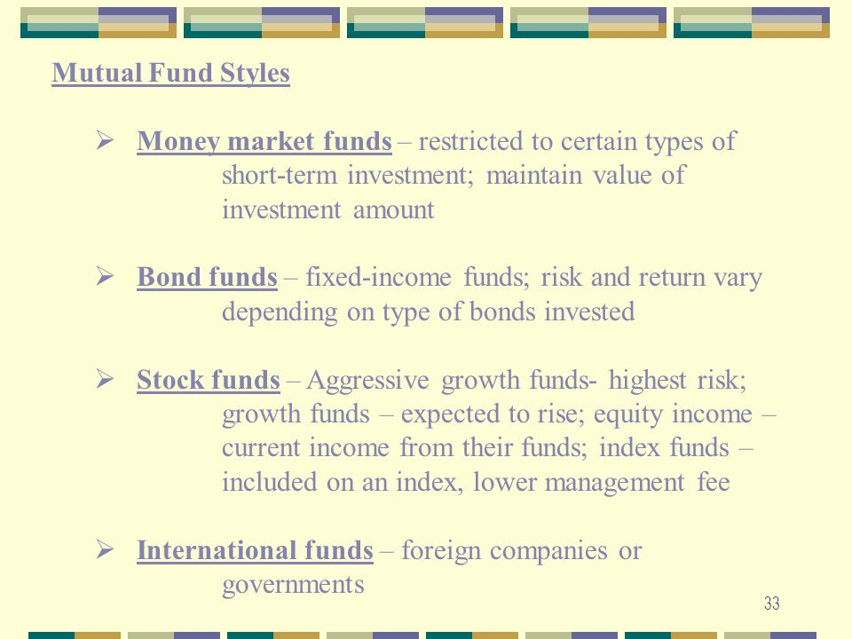 Mutual Fund Styles Money market funds – restricted to certain types of short-term investment; maintain value of investment amount.