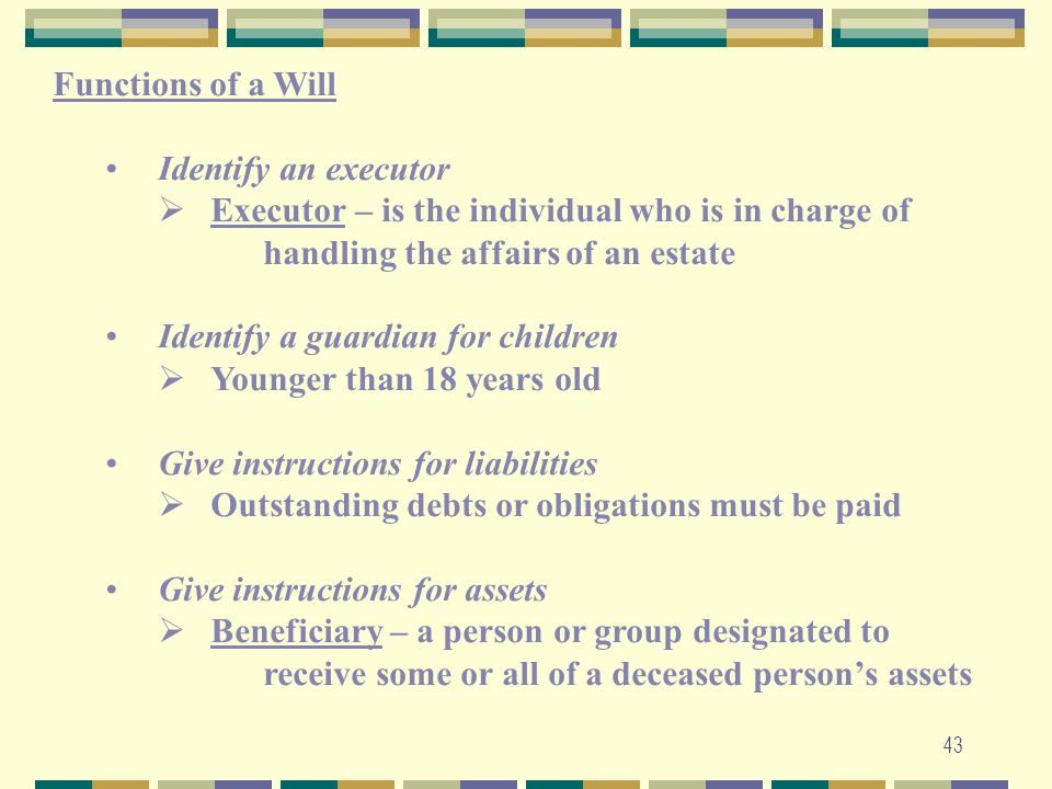 Functions of a Will Identify an executor. Executor – is the individual who is in charge of handling the affairs of an estate.