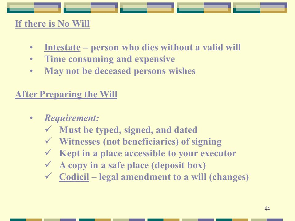 If there is No Will Intestate – person who dies without a valid will. Time consuming and expensive.