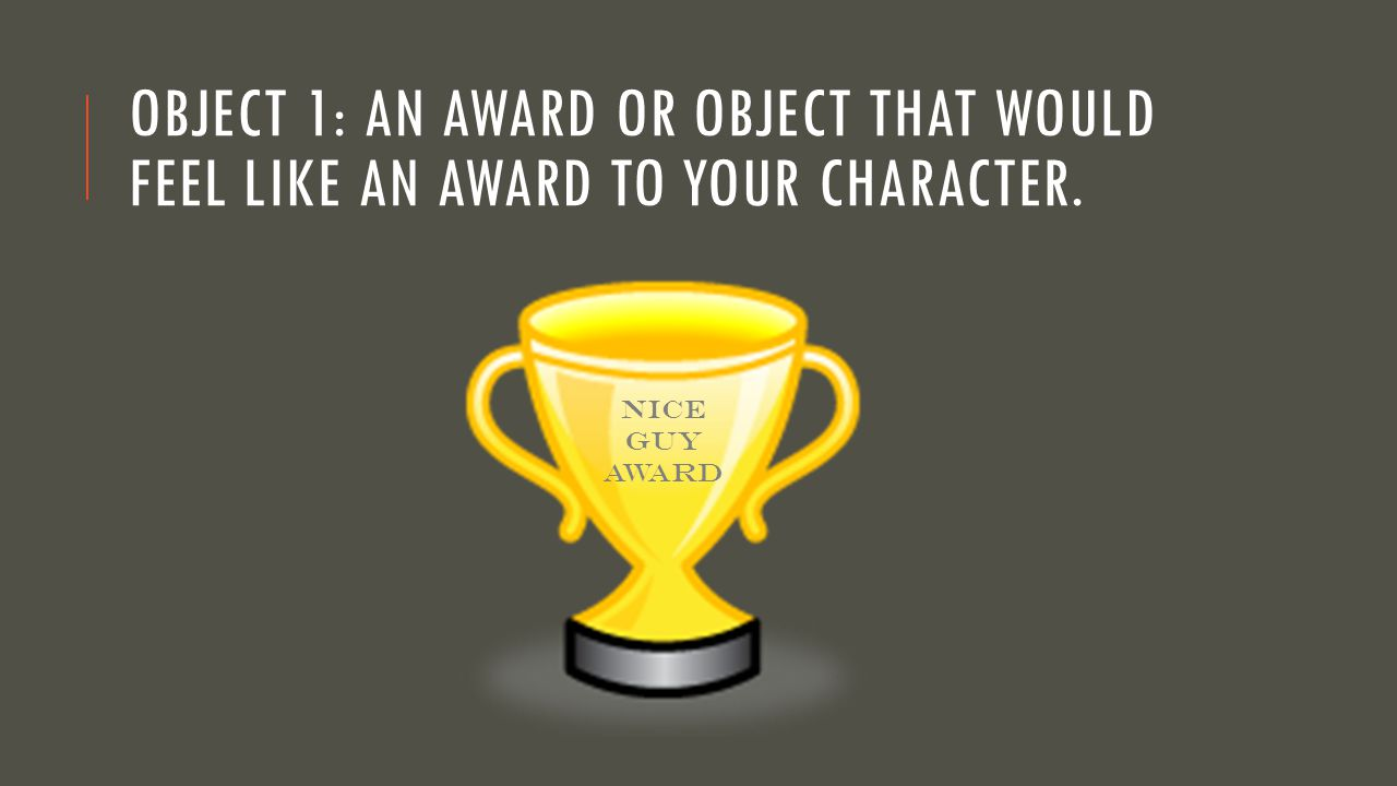Object 1: An award or object that would feel like an award to your character.