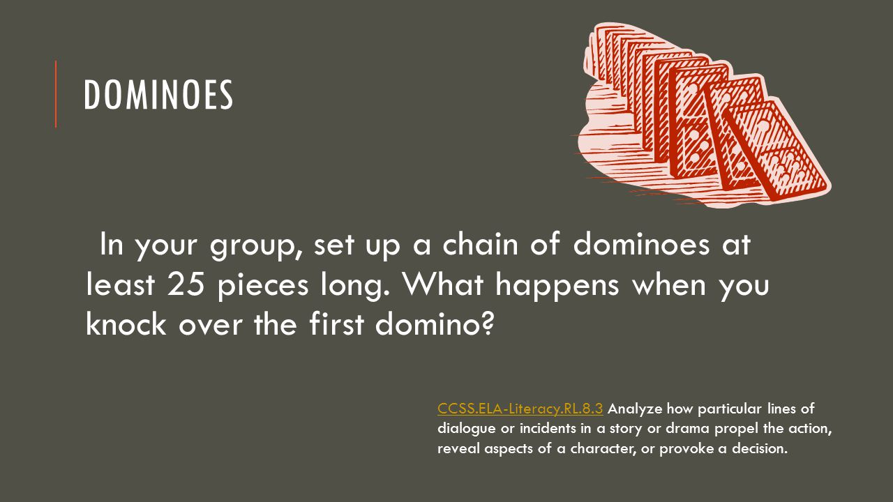 Dominoes In your group, set up a chain of dominoes at least 25 pieces long. What happens when you knock over the first domino