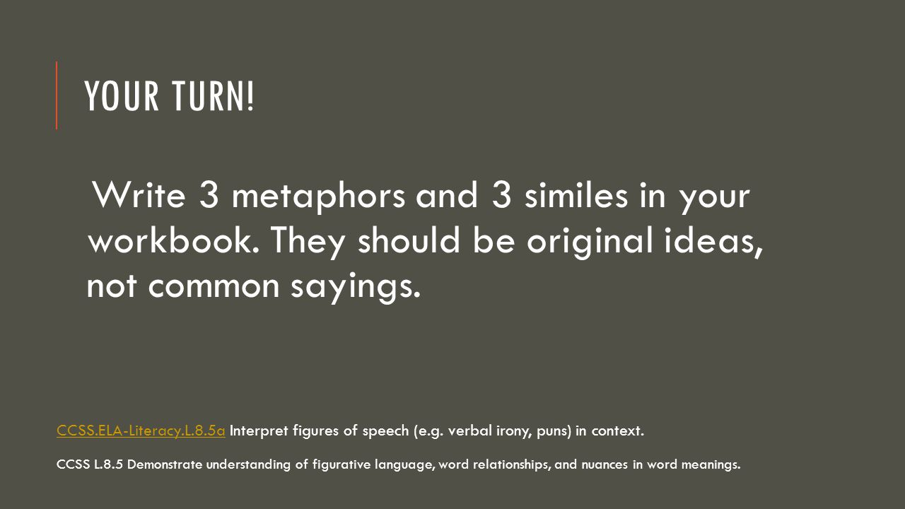 Your Turn! Write 3 metaphors and 3 similes in your workbook. They should be original ideas, not common sayings.