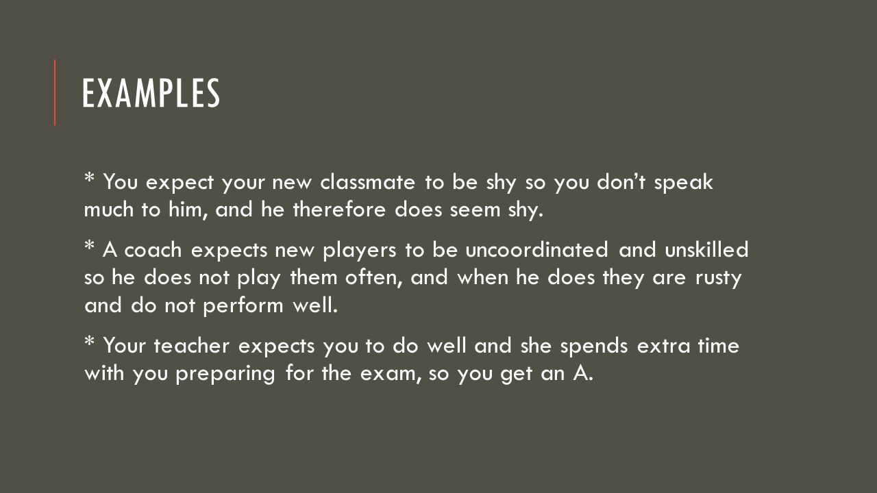 Examples * You expect your new classmate to be shy so you don't speak much to him, and he therefore does seem shy.