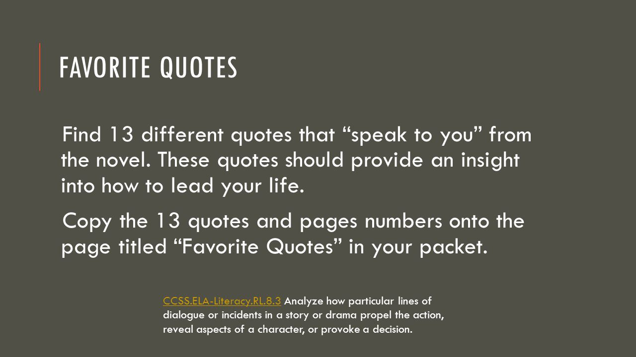 Favorite Quotes Find 13 different quotes that speak to you from the novel. These quotes should provide an insight into how to lead your life.