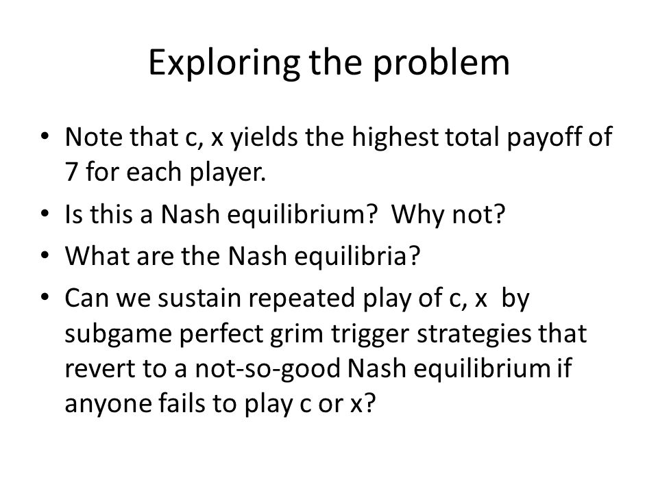 Exploring the problem Note that c, x yields the highest total payoff of 7 for each player. Is this a Nash equilibrium Why not