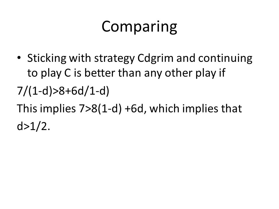 Comparing Sticking with strategy Cdgrim and continuing to play C is better than any other play if. 7/(1-d)>8+6d/1-d)