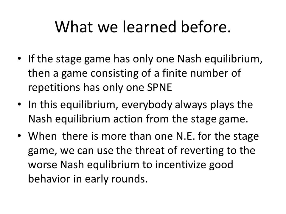 What we learned before. If the stage game has only one Nash equilibrium, then a game consisting of a finite number of repetitions has only one SPNE.