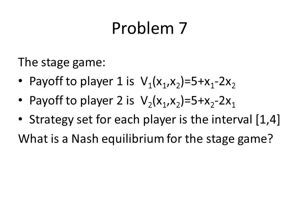 Problem 7 The stage game: Payoff to player 1 is V1(x1,x2)=5+x1-2x2