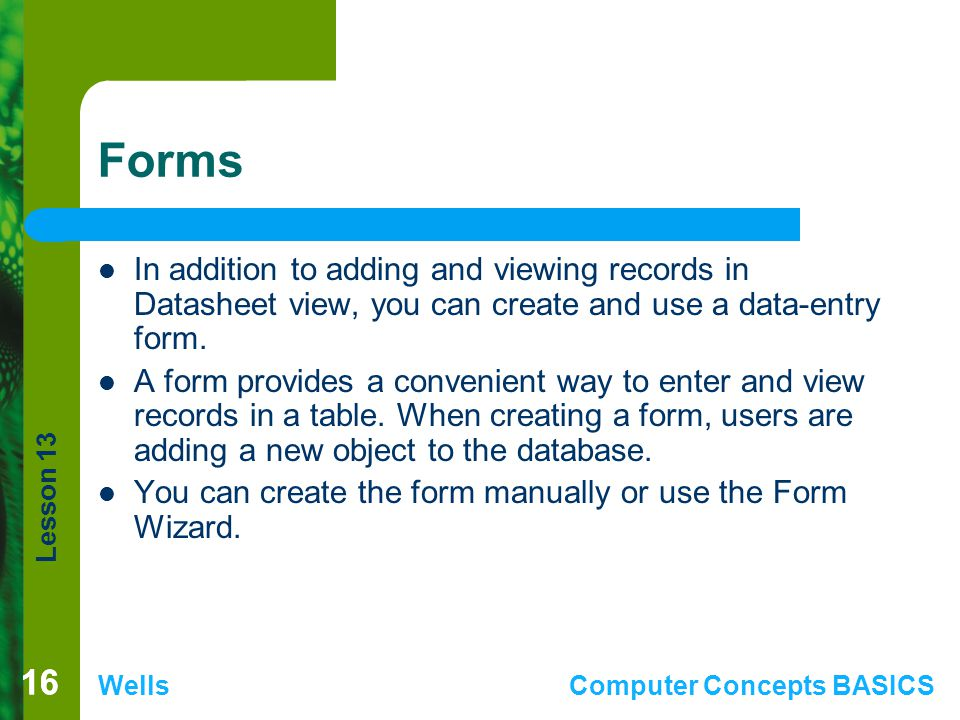 Forms In addition to adding and viewing records in Datasheet view, you can create and use a data-entry form.