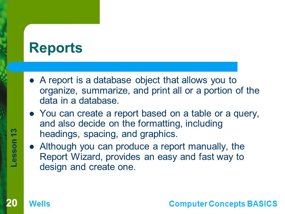 Reports A report is a database object that allows you to organize, summarize, and print all or a portion of the data in a database.