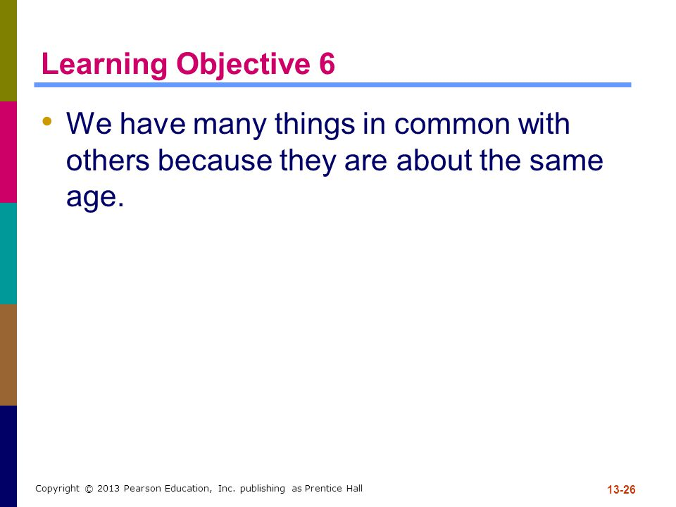 Learning Objective 6 We have many things in common with others because they are about the same age.