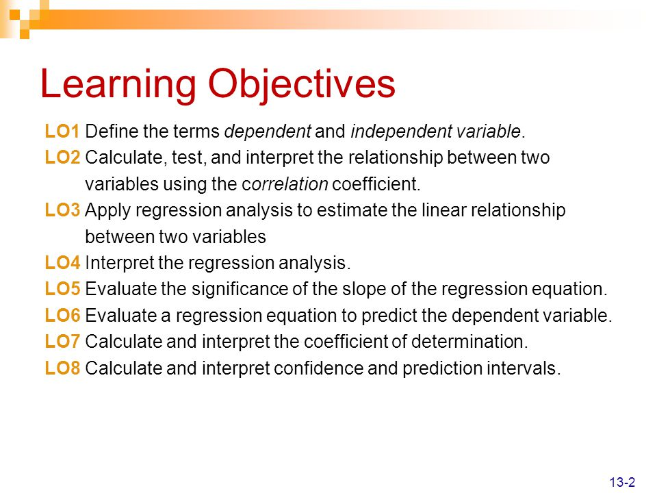 Learning Objectives LO1 Define the terms dependent and independent variable. LO2 Calculate, test, and interpret the relationship between two.