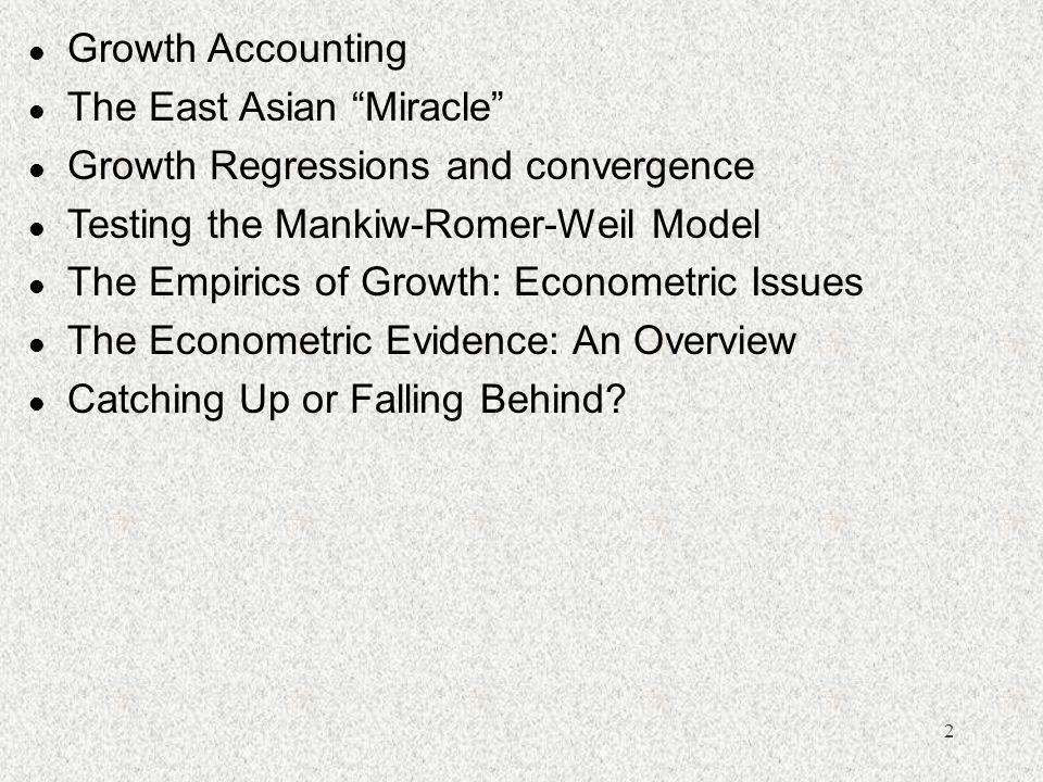 Growth Accounting The East Asian Miracle Growth Regressions and convergence. Testing the Mankiw-Romer-Weil Model.