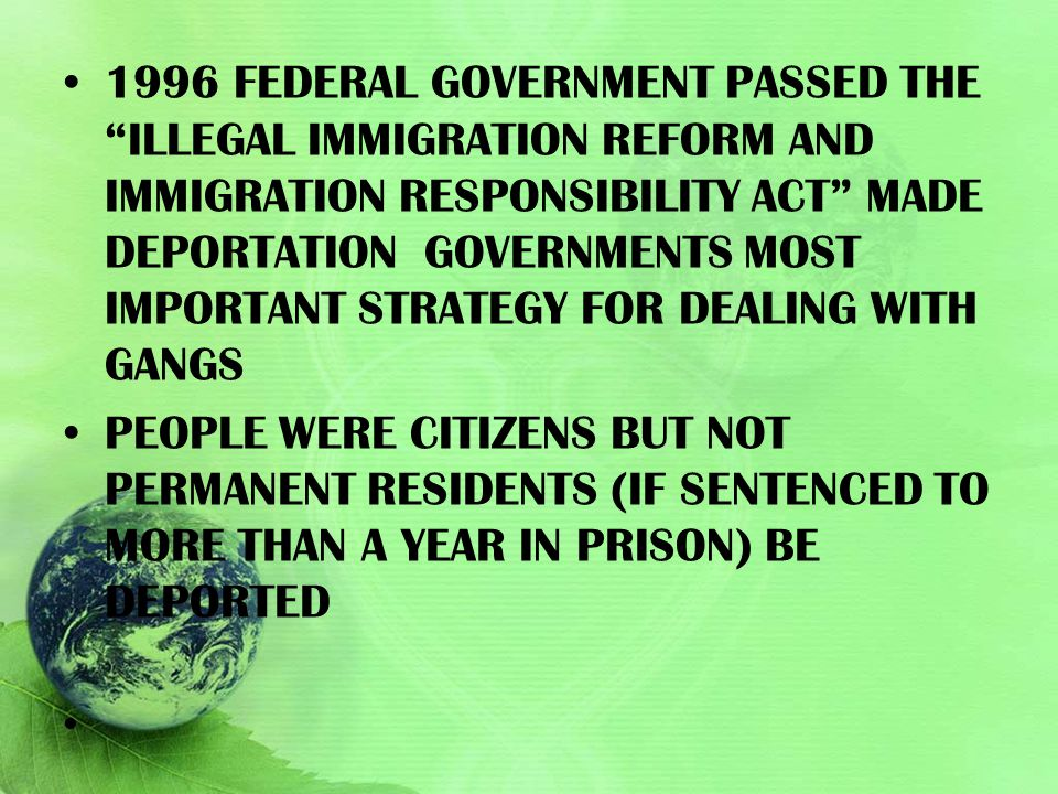 1996 federal government passed the illegal immigration reform and immigration responsibility act made deportation governments most important strategy for dealing with gangs