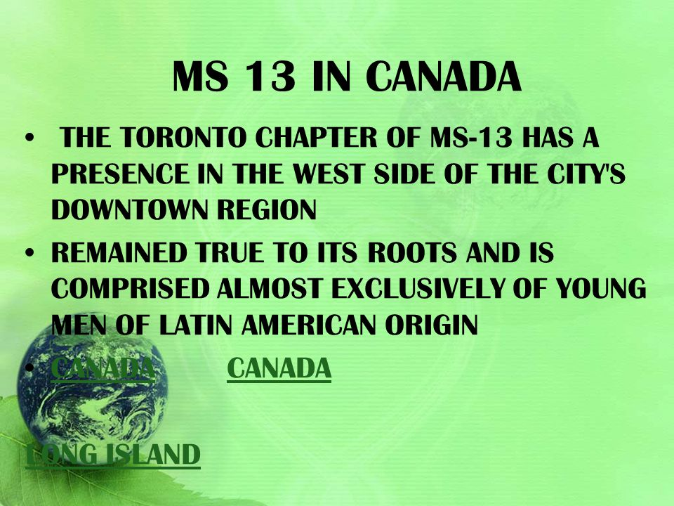 Ms 13 in Canada The Toronto chapter of MS-13 has a presence in the west side of the city s downtown region.