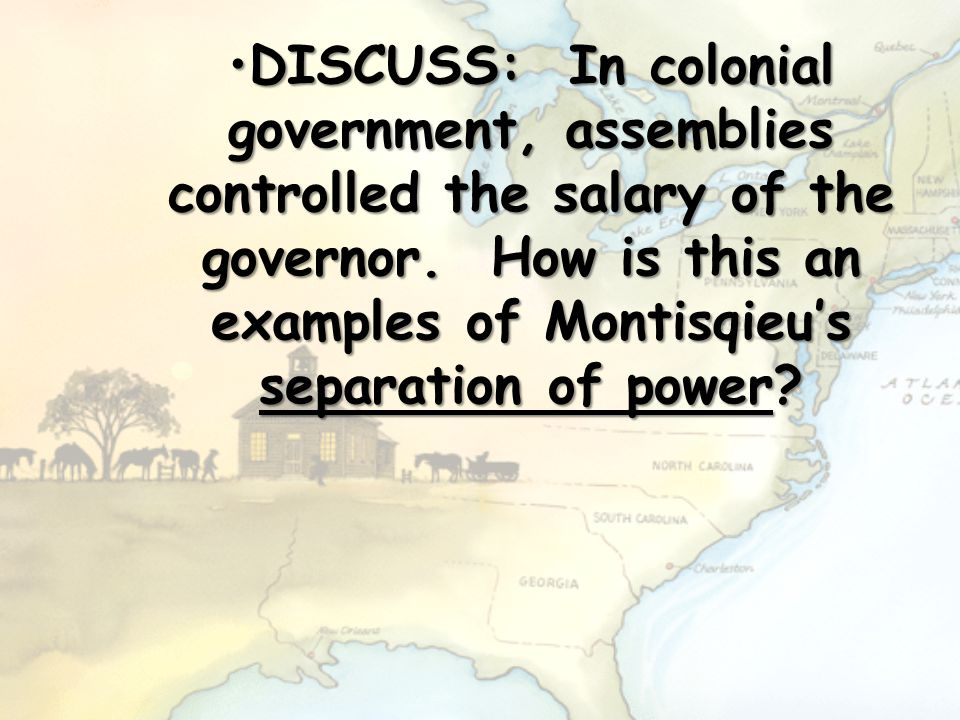 DISCUSS: In colonial government, assemblies controlled the salary of the governor.