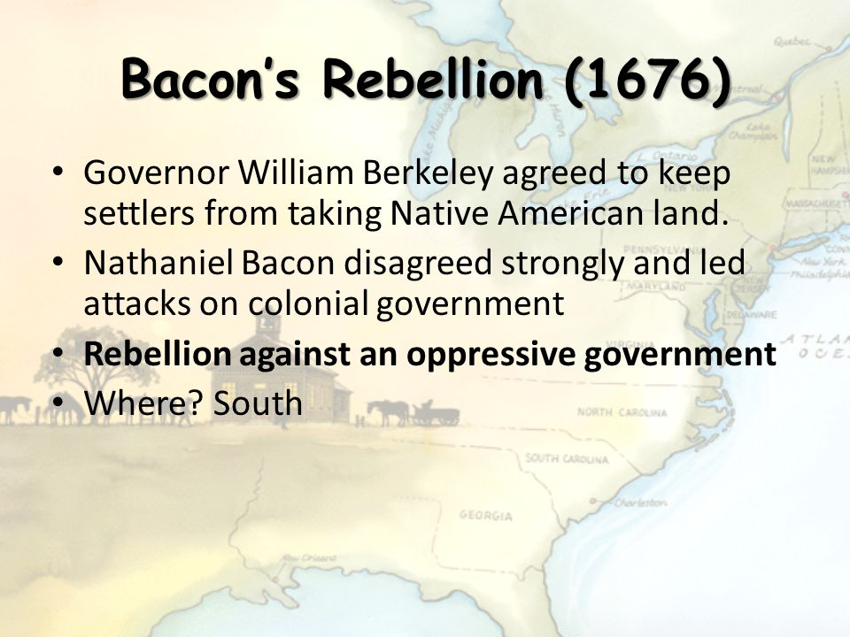 Bacon's Rebellion (1676) Governor William Berkeley agreed to keep settlers from taking Native American land.
