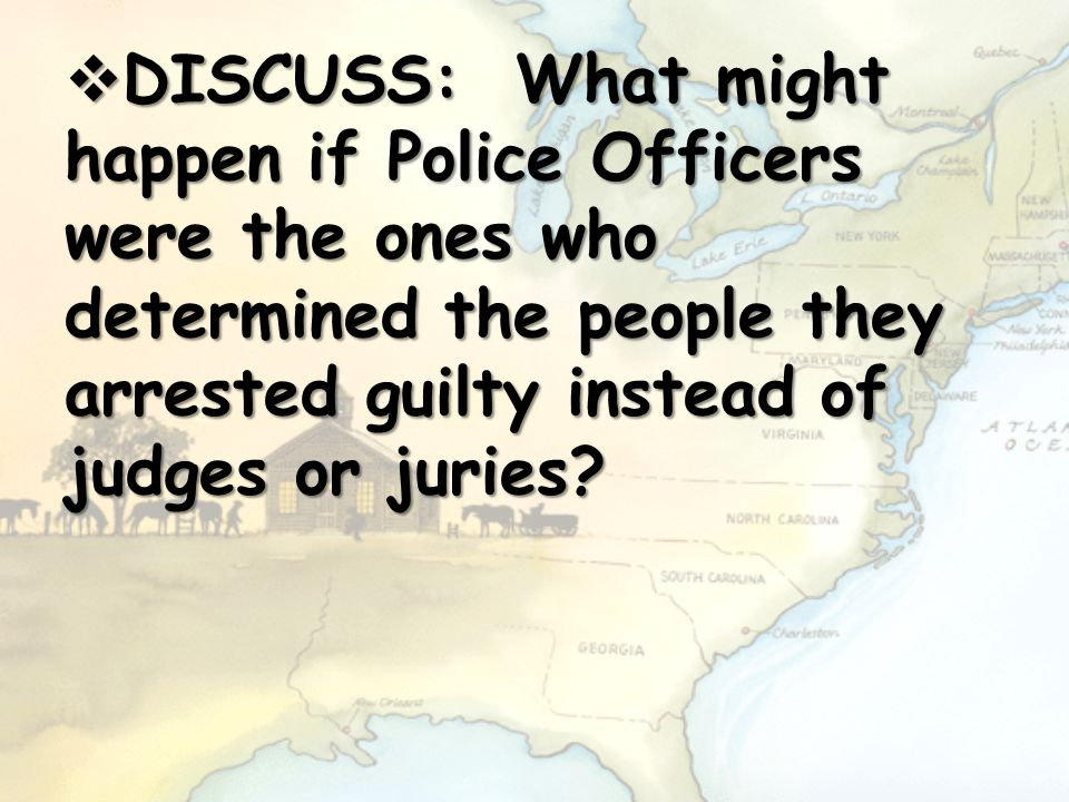 DISCUSS: What might happen if Police Officers were the ones who determined the people they arrested guilty instead of judges or juries