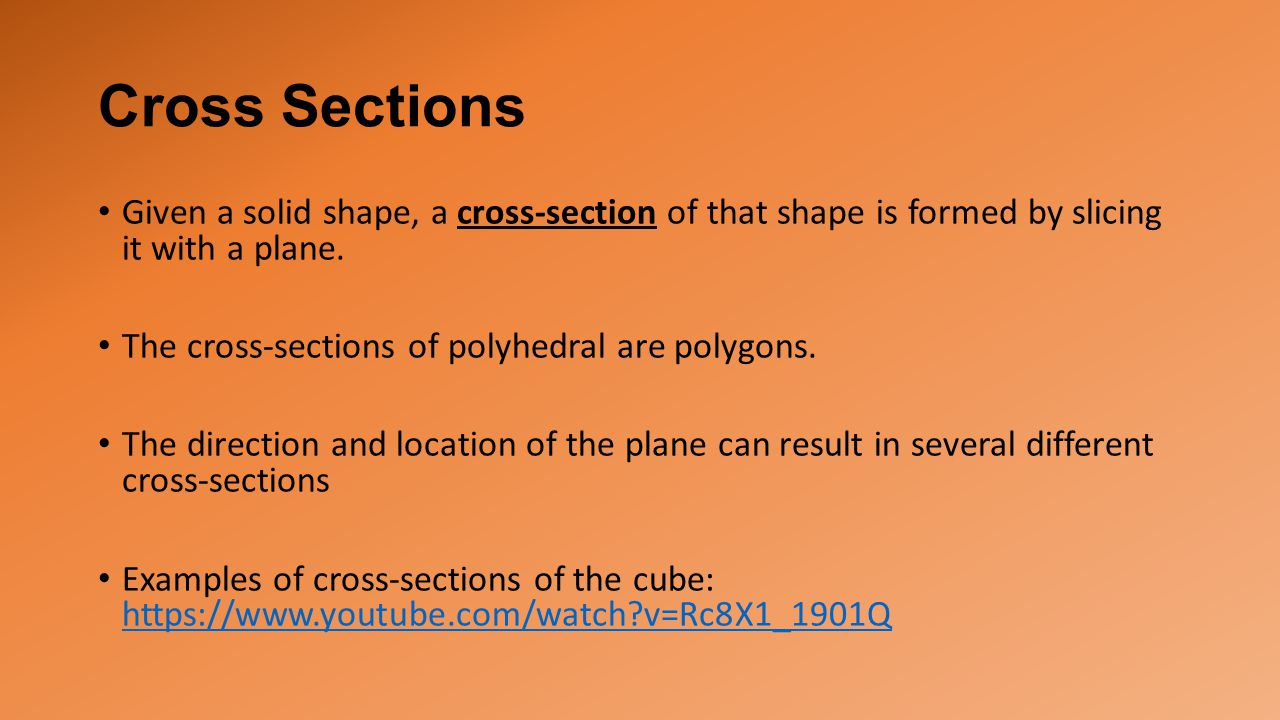 Cross Sections Given a solid shape, a cross-section of that shape is formed by slicing it with a plane.
