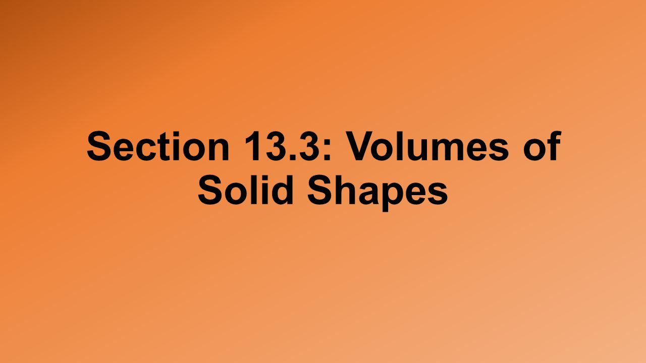 Section 13.3: Volumes of Solid Shapes