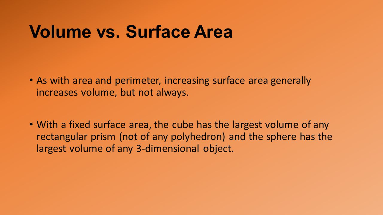 Volume vs. Surface Area As with area and perimeter, increasing surface area generally increases volume, but not always.