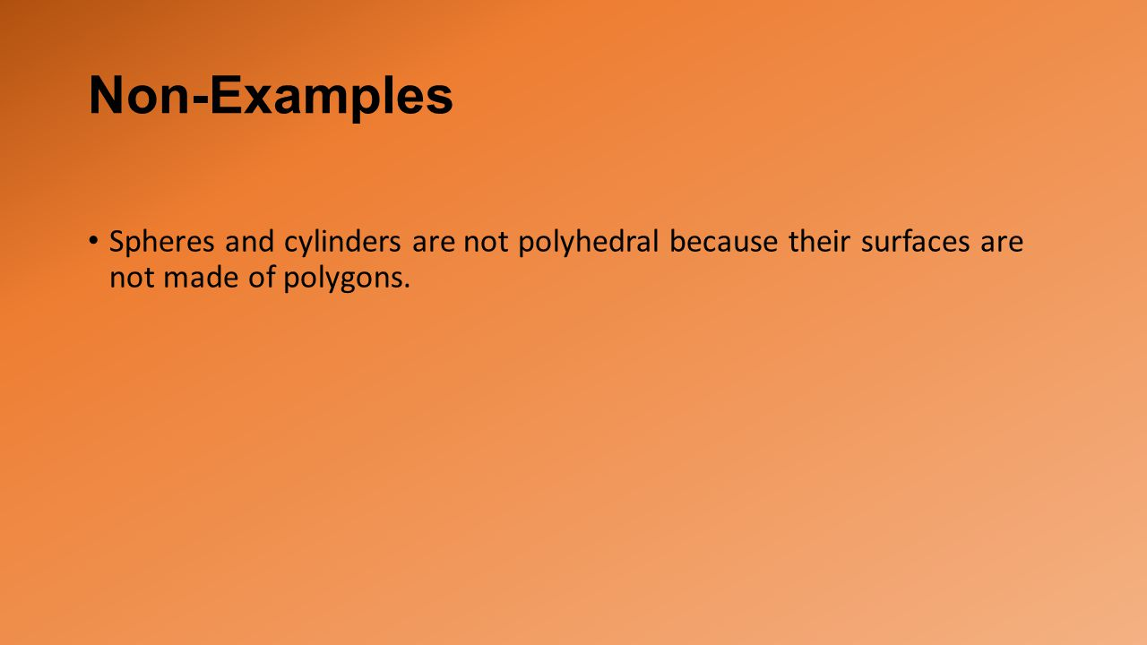 Non-Examples Spheres and cylinders are not polyhedral because their surfaces are not made of polygons.