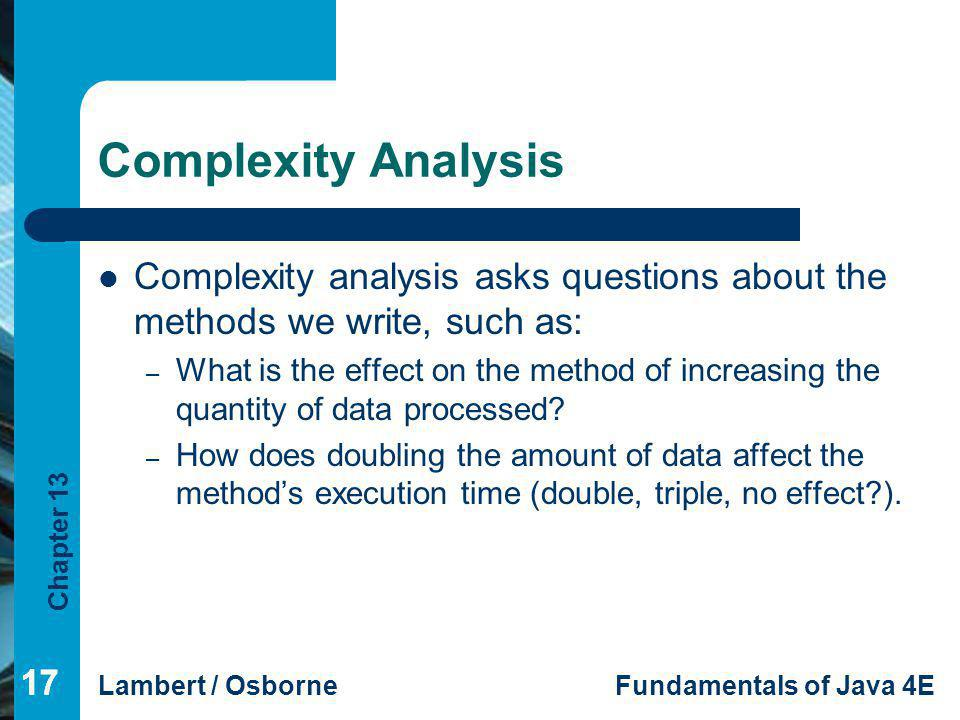 Complexity Analysis Complexity analysis asks questions about the methods we write, such as: