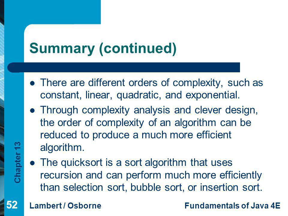 Summary (continued) There are different orders of complexity, such as constant, linear, quadratic, and exponential.