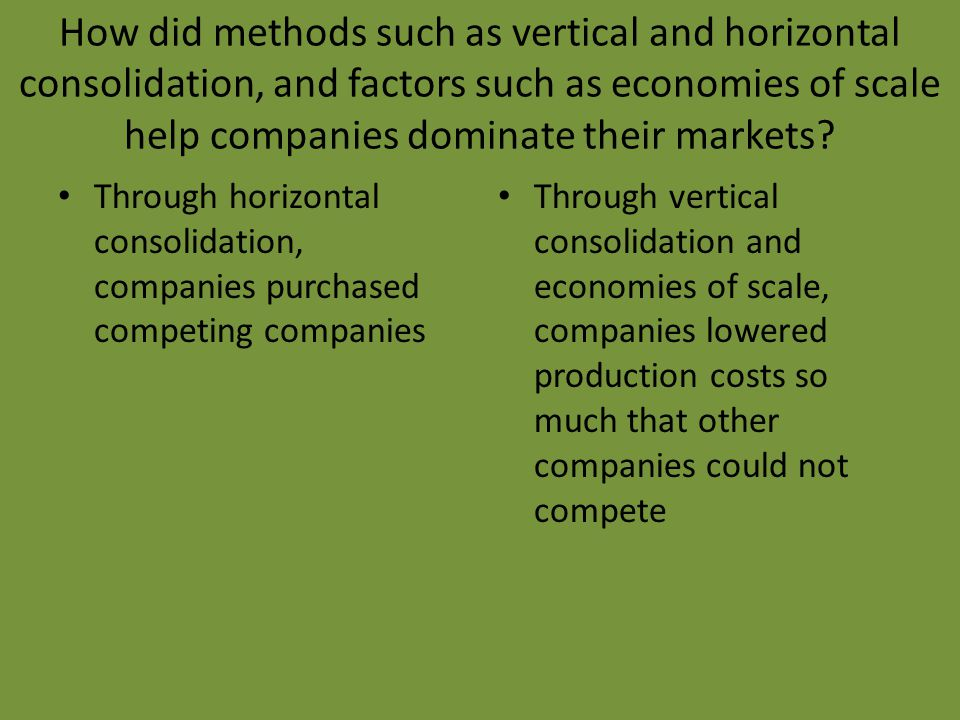 How did methods such as vertical and horizontal consolidation, and factors such as economies of scale help companies dominate their markets