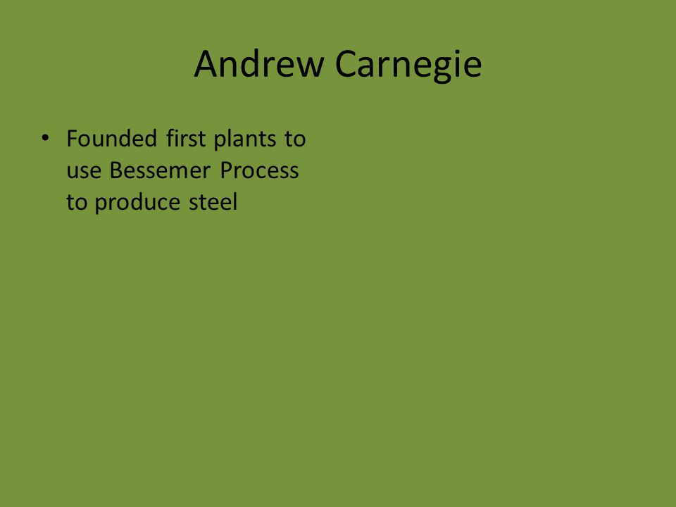 Andrew Carnegie Founded first plants to use Bessemer Process to produce steel