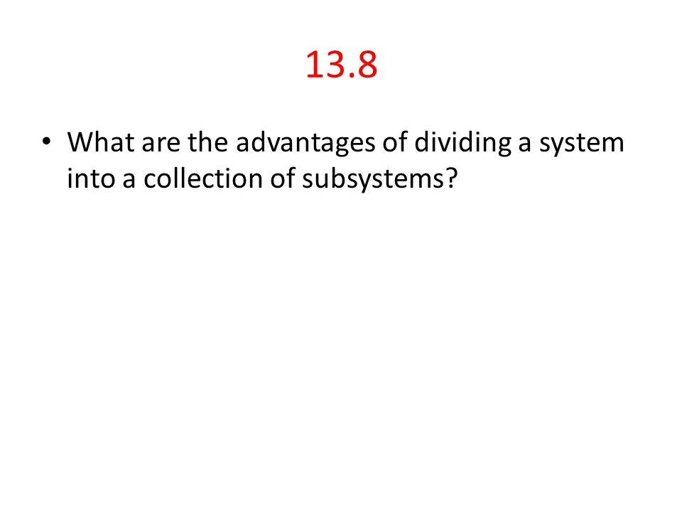 13.8 What are the advantages of dividing a system into a collection of subsystems