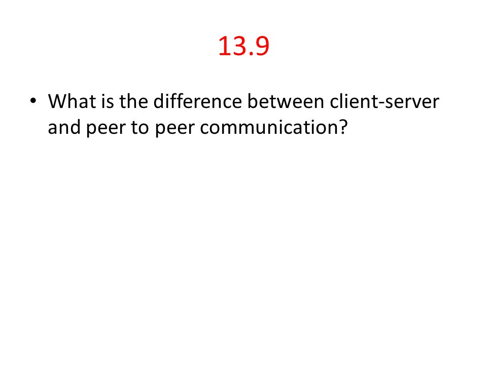 13.9 What is the difference between client-server and peer to peer communication