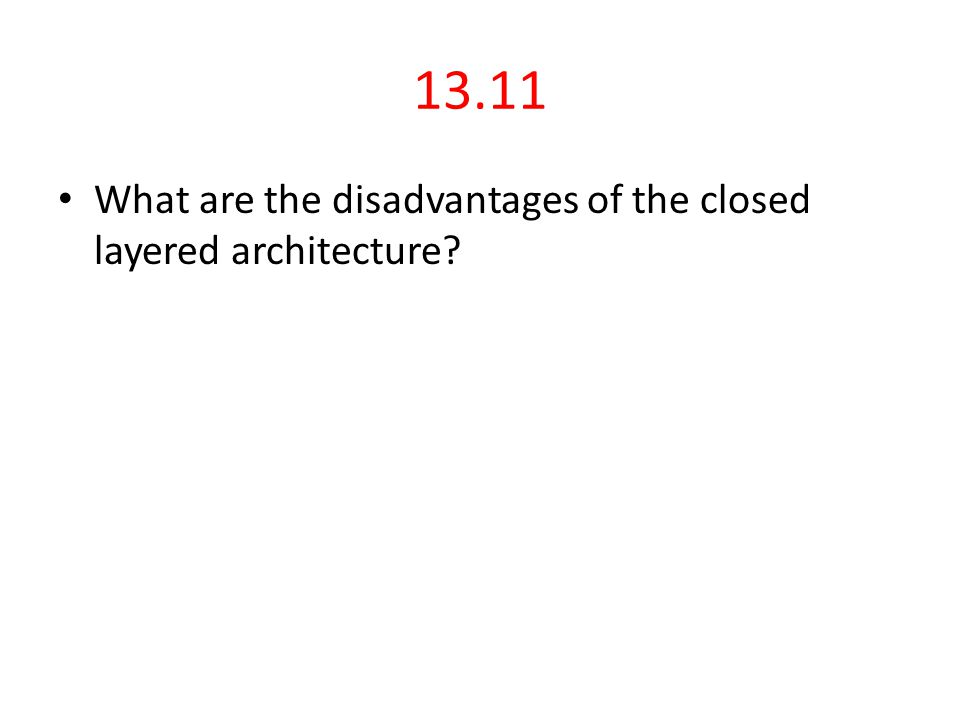 13.11 What are the disadvantages of the closed layered architecture