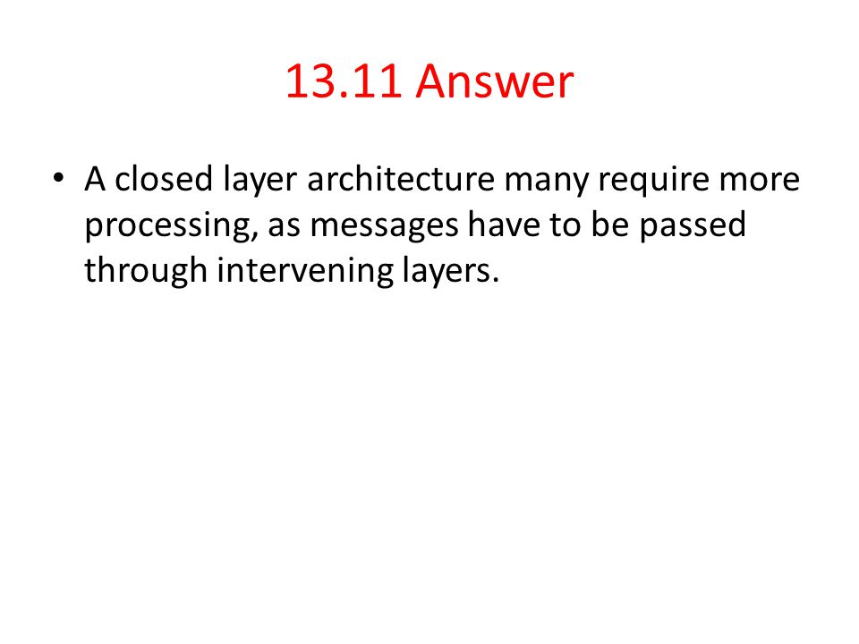 13.11 Answer A closed layer architecture many require more processing, as messages have to be passed through intervening layers.