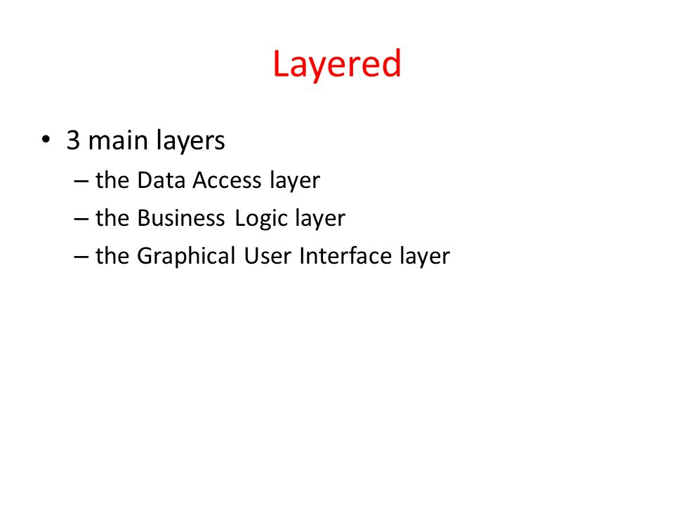 Layered 3 main layers the Data Access layer the Business Logic layer