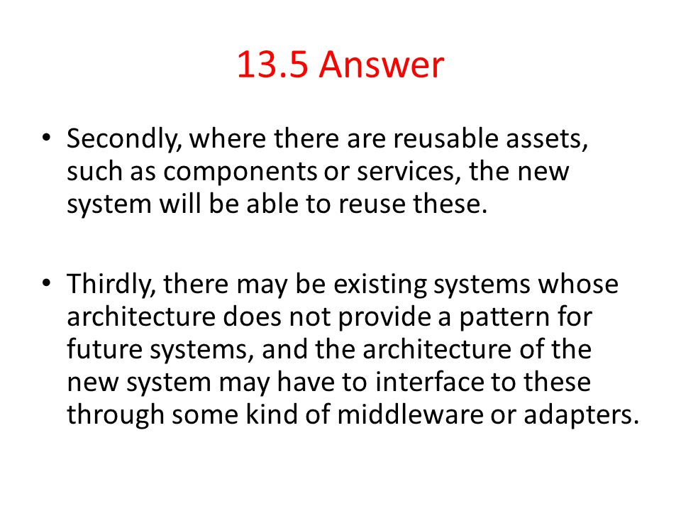 13.5 Answer Secondly, where there are reusable assets, such as components or services, the new system will be able to reuse these.