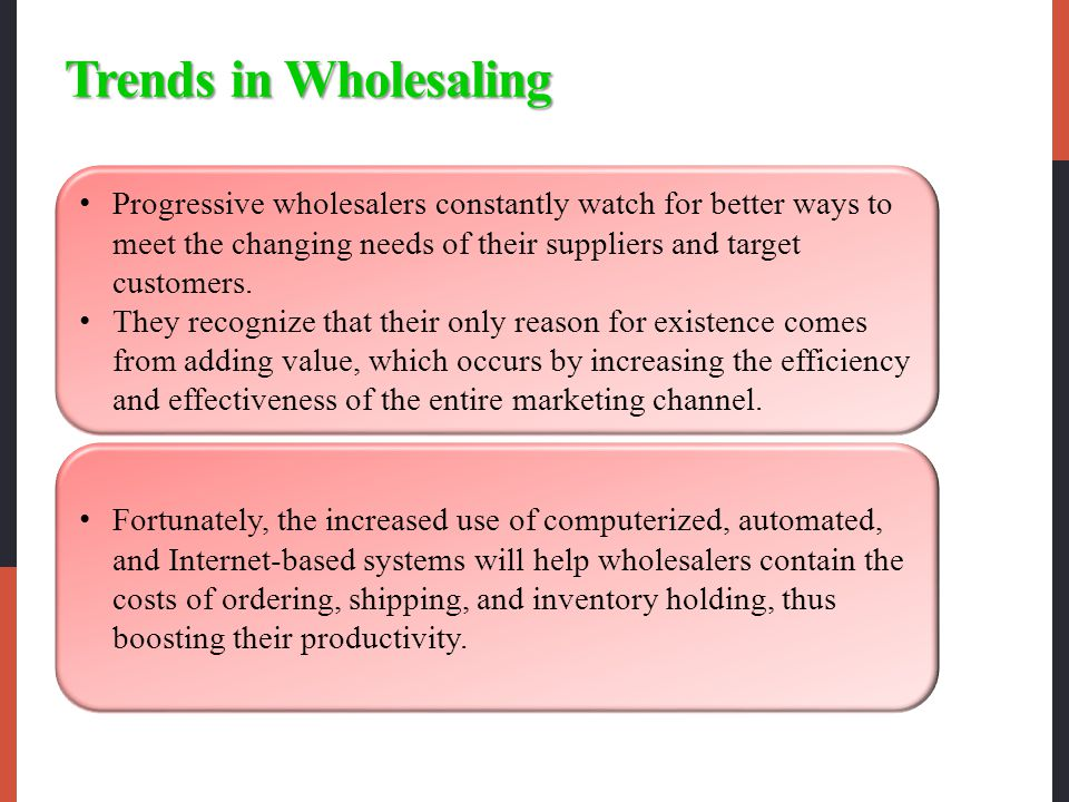 Trends in Wholesaling Progressive wholesalers constantly watch for better ways to meet the changing needs of their suppliers and target customers.