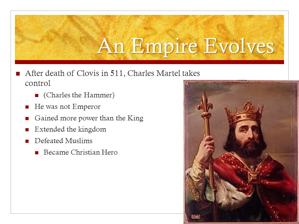 An Empire Evolves After death of Clovis in 511, Charles Martel takes control. (Charles the Hammer)
