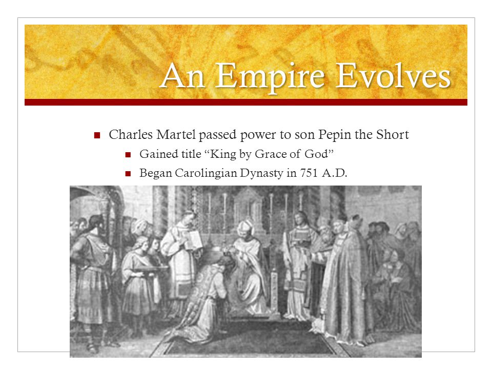 An Empire Evolves Charles Martel passed power to son Pepin the Short
