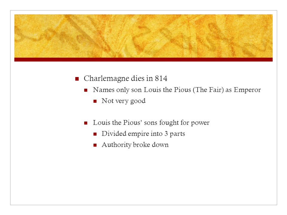 Charlemagne dies in 814 Names only son Louis the Pious (The Fair) as Emperor. Not very good. Louis the Pious' sons fought for power.