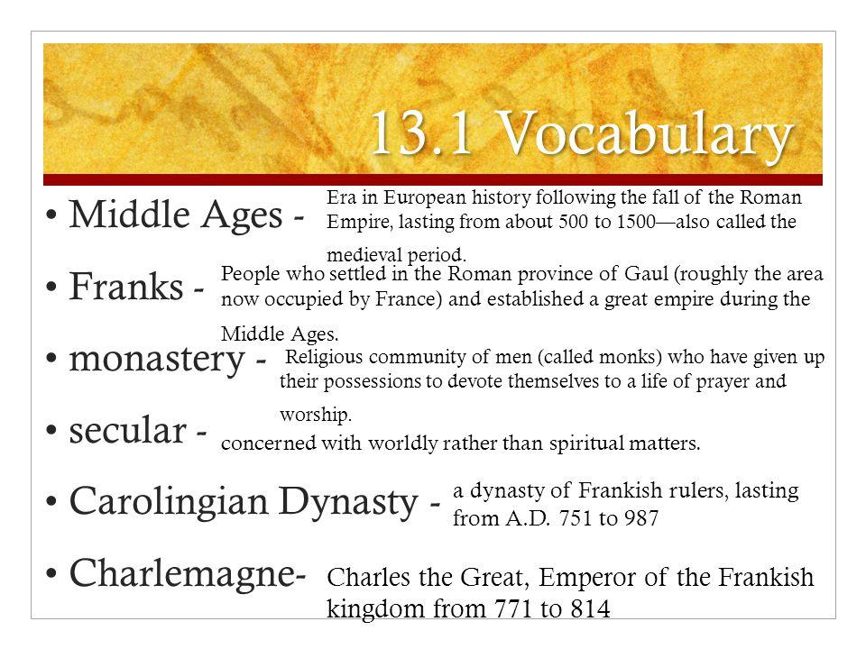 13.1 Vocabulary • Middle Ages - • Franks - • monastery - • secular - • Carolingian Dynasty - • Charlemagne-