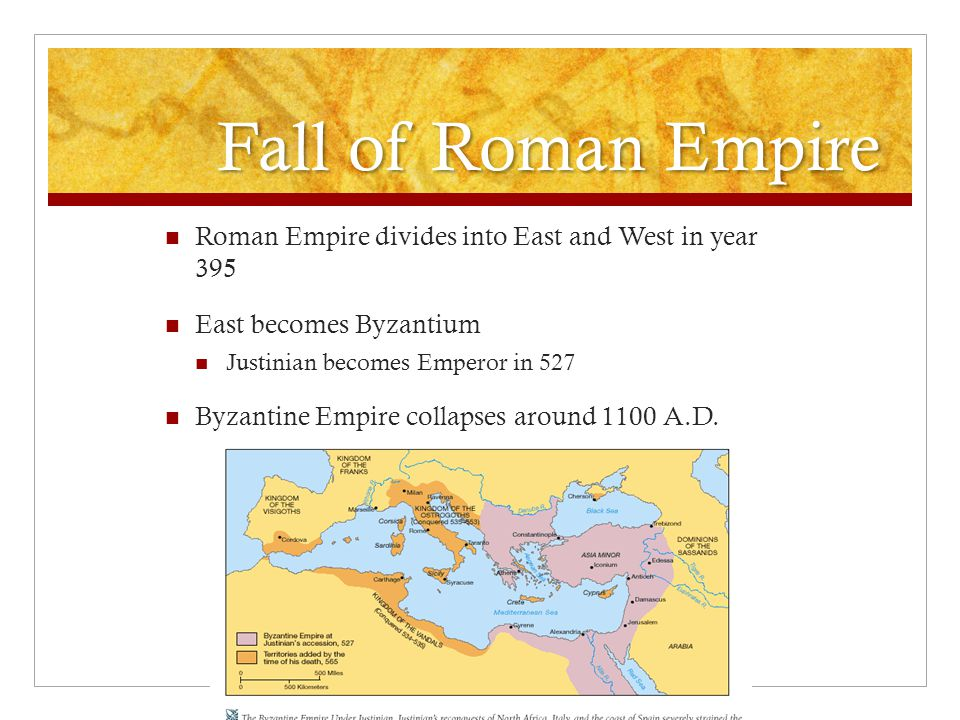 Fall of Roman Empire Roman Empire divides into East and West in year 395. East becomes Byzantium.
