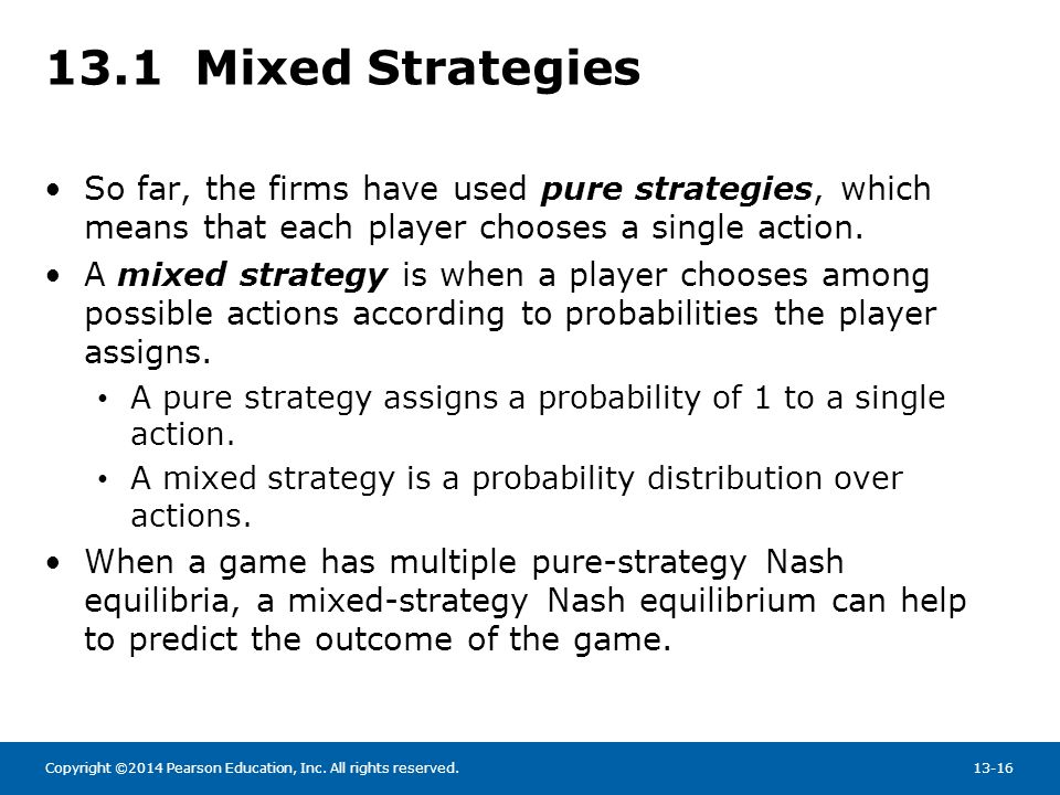 13.1 Mixed Strategies So far, the firms have used pure strategies, which means that each player chooses a single action.