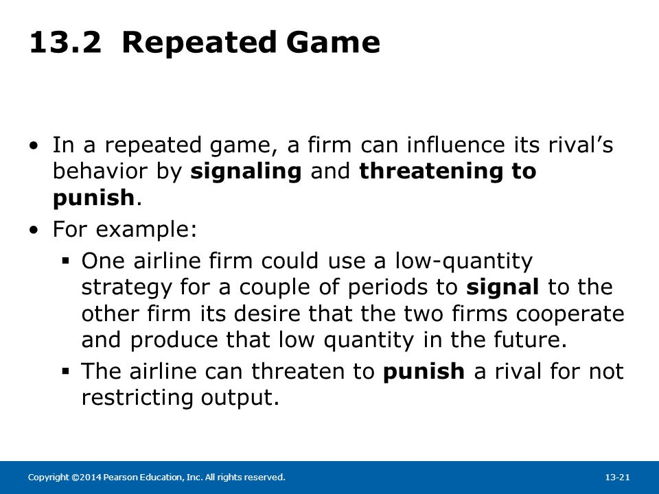 13.2 Repeated Game In a repeated game, a firm can influence its rival's behavior by signaling and threatening to punish.