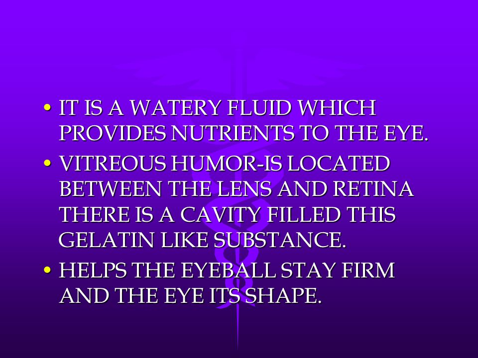 IT IS A WATERY FLUID WHICH PROVIDES NUTRIENTS TO THE EYE.