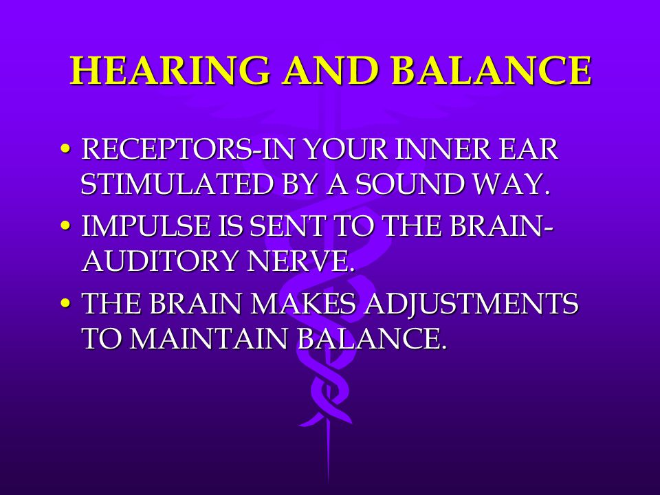 HEARING AND BALANCE RECEPTORS-IN YOUR INNER EAR STIMULATED BY A SOUND WAY. IMPULSE IS SENT TO THE BRAIN-AUDITORY NERVE.