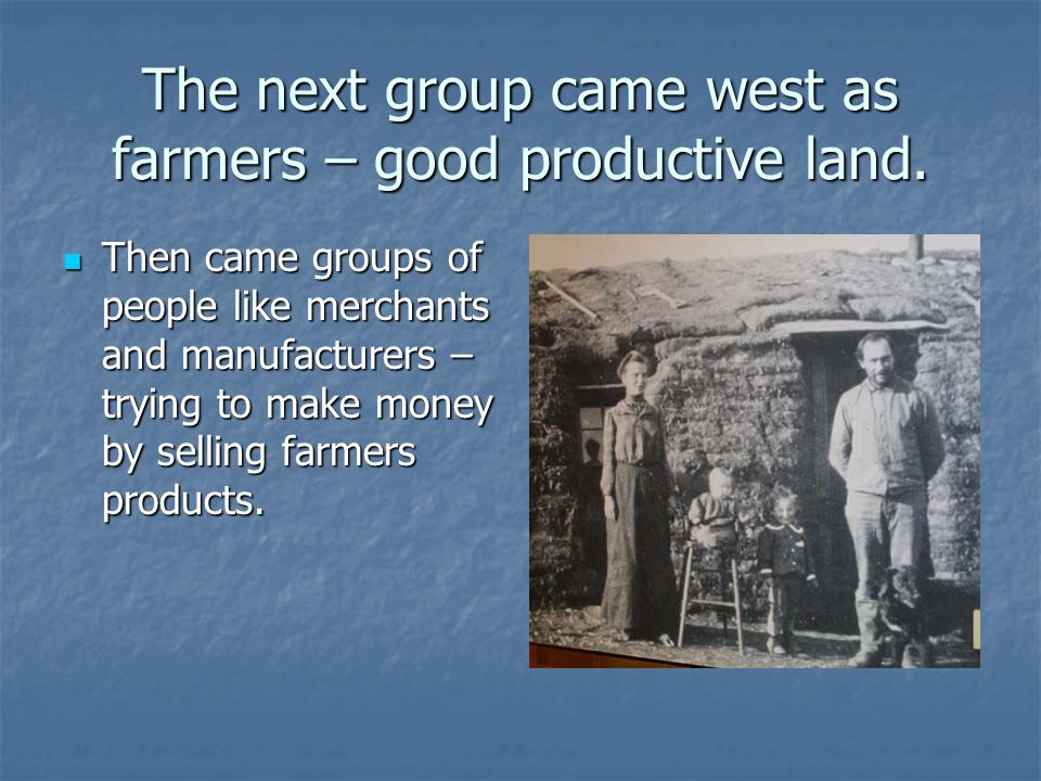 The next group came west as farmers – good productive land.