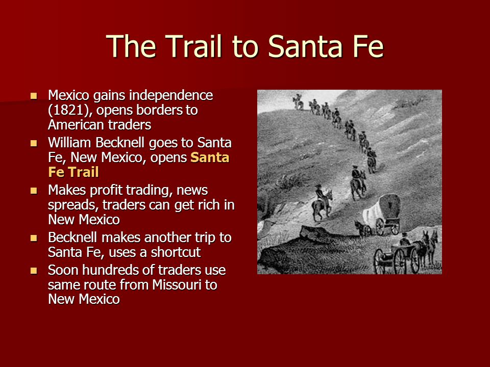 The Trail to Santa Fe Mexico gains independence (1821), opens borders to American traders.