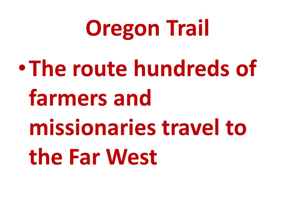 Oregon Trail The route hundreds of farmers and missionaries travel to the Far West