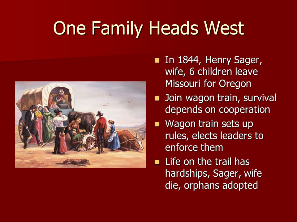 One Family Heads West In 1844, Henry Sager, wife, 6 children leave Missouri for Oregon. Join wagon train, survival depends on cooperation.